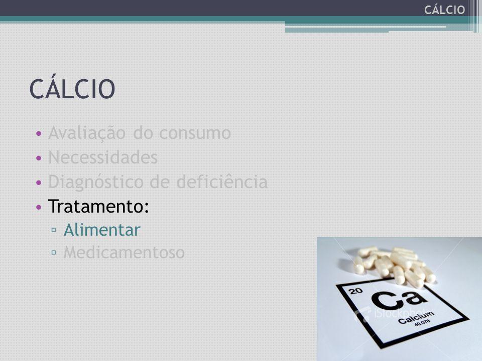 Avaliação do consumo Necessidades Diagnóstico de deficiência Tratamento: ▫ Alimentar ▫ Medicamentoso CÁLCIO