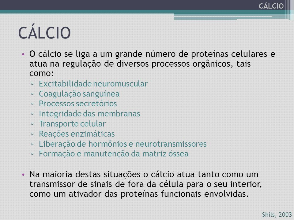 CÁLCIO O cálcio se liga a um grande número de proteínas celulares e atua na regulação de diversos processos orgânicos, tais como: ▫ Excitabilidade neu