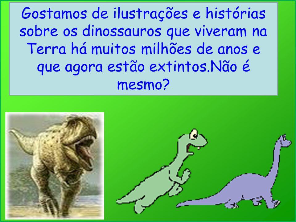 Gostamos de ilustrações e histórias sobre os dinossauros que viveram na Terra há muitos milhões de anos e que agora estão extintos.Não é mesmo?
