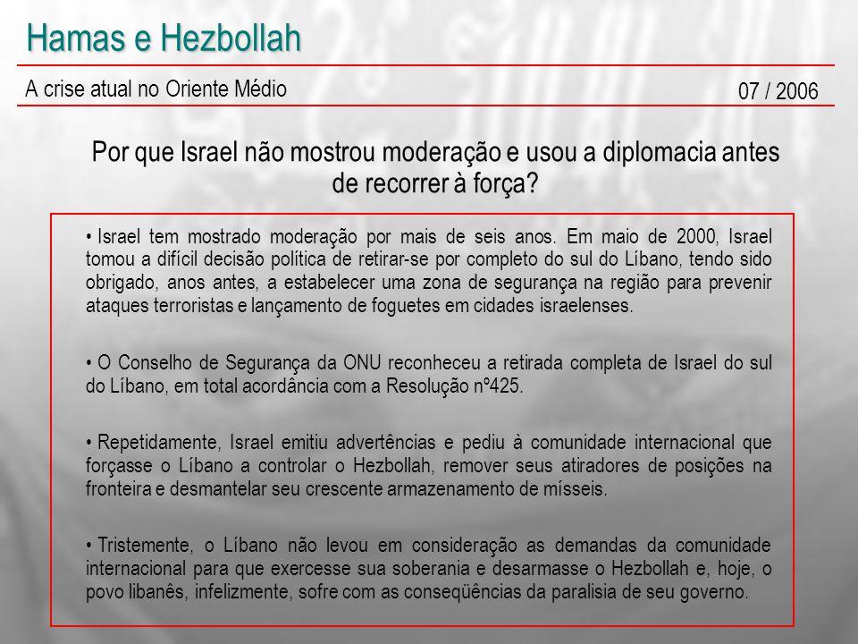 Hamas e Hezbollah A crise atual no Oriente Médio 07 / 2006 Por que Israel não mostrou moderação e usou a diplomacia antes de recorrer à força? Israel
