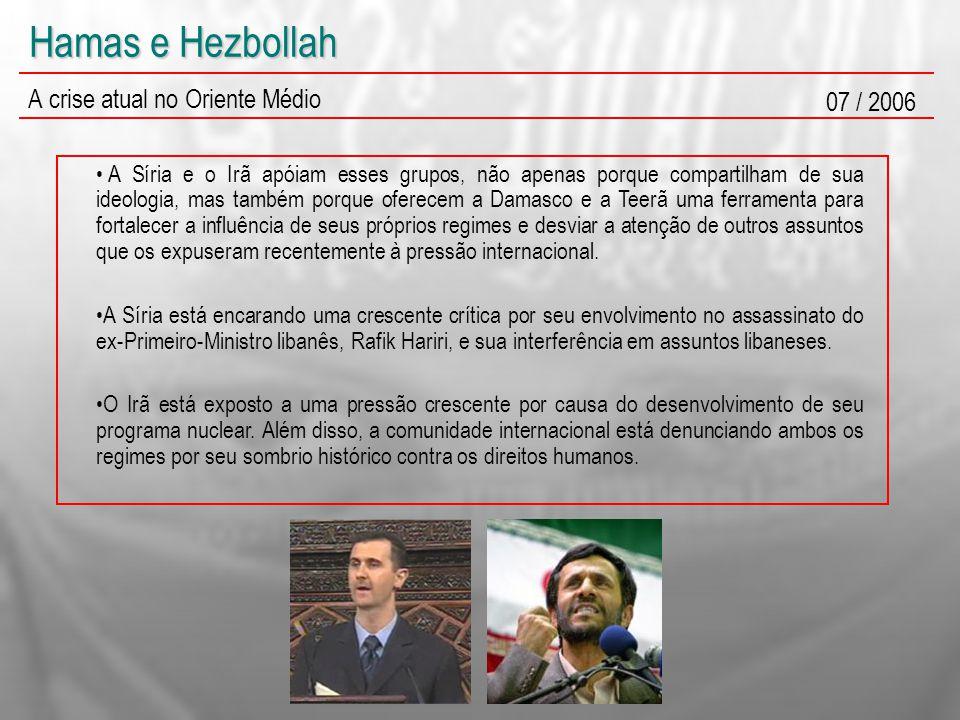 Hamas e Hezbollah A crise atual no Oriente Médio 07 / 2006 A Síria e o Irã apóiam esses grupos, não apenas porque compartilham de sua ideologia, mas também porque oferecem a Damasco e a Teerã uma ferramenta para fortalecer a influência de seus próprios regimes e desviar a atenção de outros assuntos que os expuseram recentemente à pressão internacional.