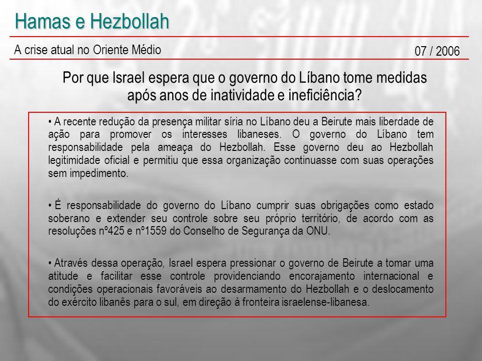Hamas e Hezbollah A crise atual no Oriente Médio 07 / 2006 Por que Israel espera que o governo do Líbano tome medidas após anos de inatividade e inefi