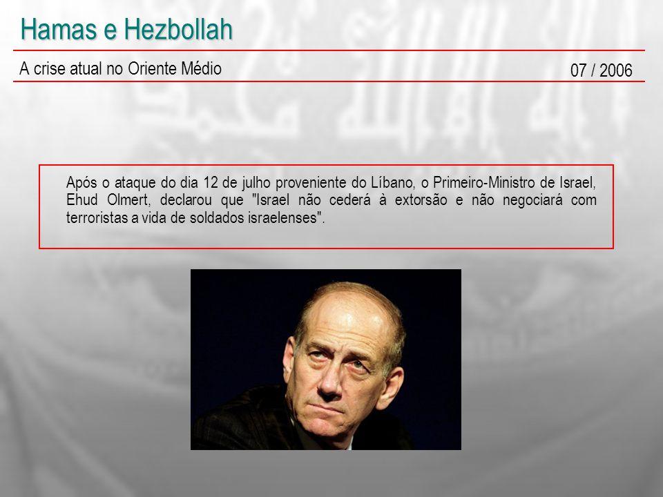 Hamas e Hezbollah A crise atual no Oriente Médio 07 / 2006 Após o ataque do dia 12 de julho proveniente do Líbano, o Primeiro-Ministro de Israel, Ehud Olmert, declarou que Israel não cederá à extorsão e não negociará com terroristas a vida de soldados israelenses .