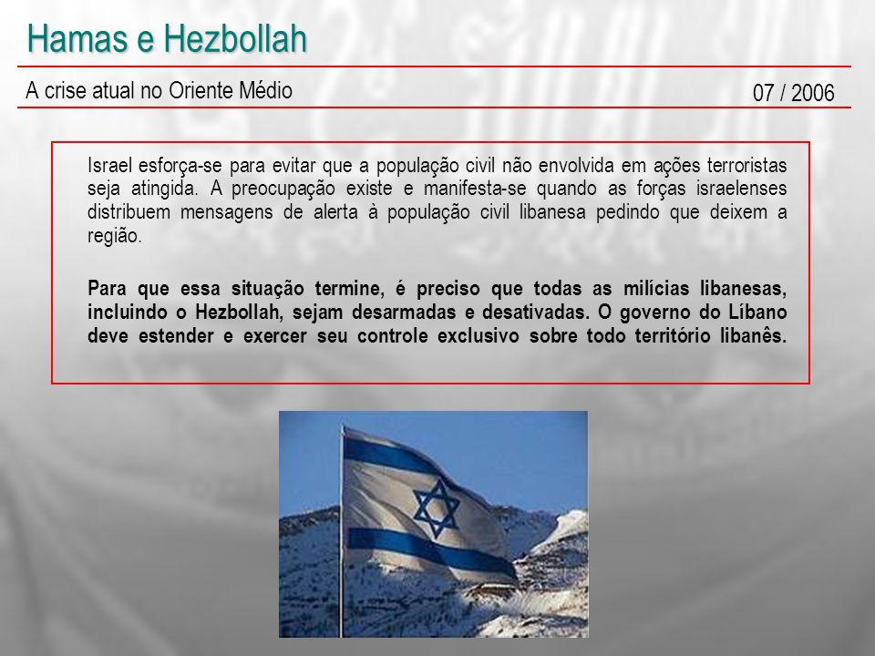 Hamas e Hezbollah A crise atual no Oriente Médio 07 / 2006 Israel esforça-se para evitar que a população civil não envolvida em ações terroristas seja
