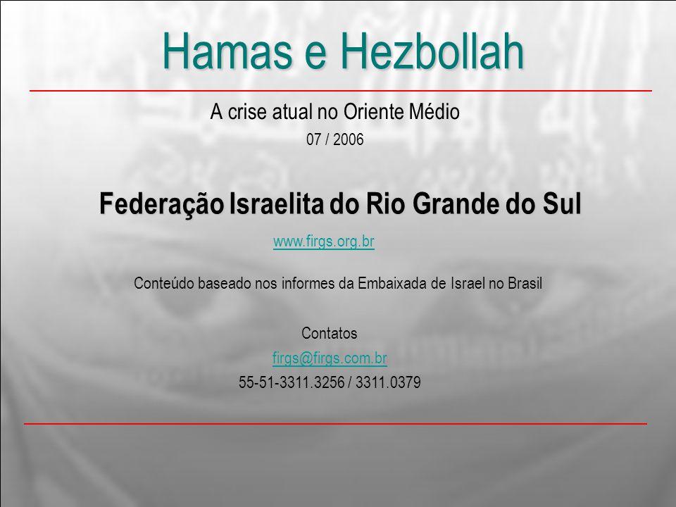 Hamas e Hezbollah A crise atual no Oriente Médio 07 / 2006 Federação Israelita do Rio Grande do Sul www.firgs.org.br Contatos firgs@firgs.com.br 55-51-3311.3256 / 3311.0379 Conteúdo baseado nos informes da Embaixada de Israel no Brasil
