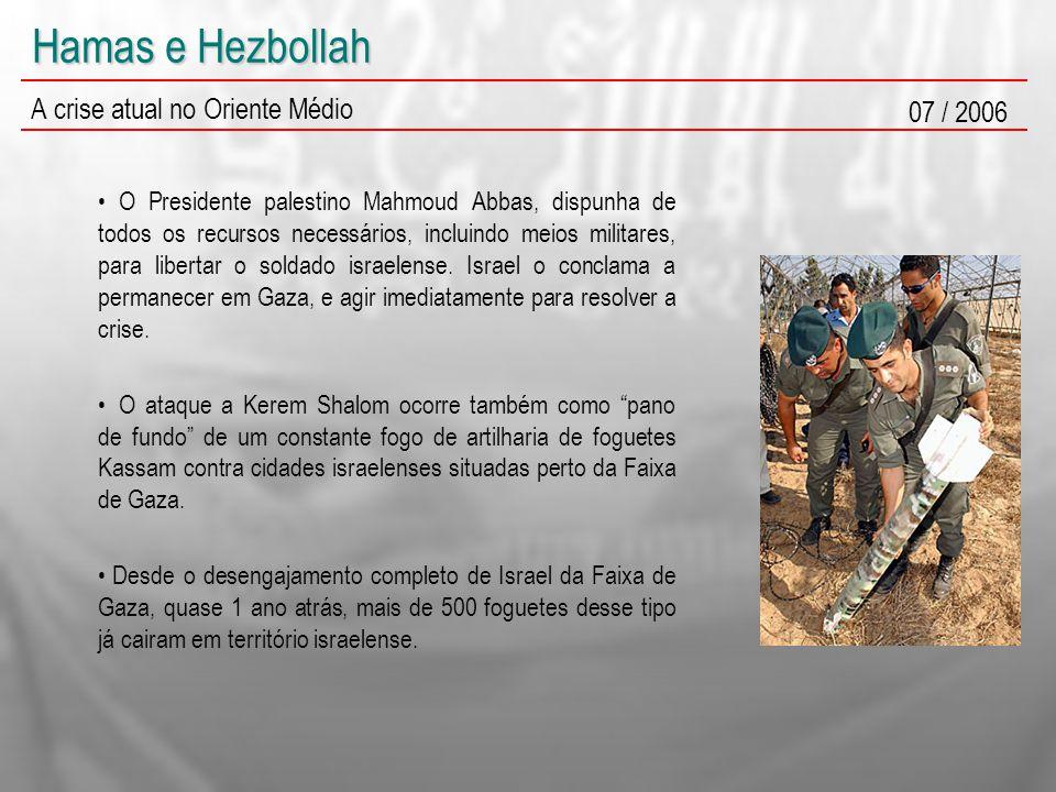 Hamas e Hezbollah A crise atual no Oriente Médio 07 / 2006 O Presidente palestino Mahmoud Abbas, dispunha de todos os recursos necessários, incluindo meios militares, para libertar o soldado israelense.