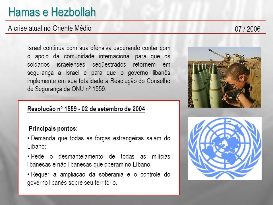 Hamas e Hezbollah A crise atual no Oriente Médio 07 / 2006 Israel continua com sua ofensiva esperando contar com o apoio da comunidade internacional para que os soldados israelenses seqüestrados retornem em segurança a Israel e para que o governo libanês implemente em sua totalidade a Resolução do Conselho de Segurança da ONU nº 1559.