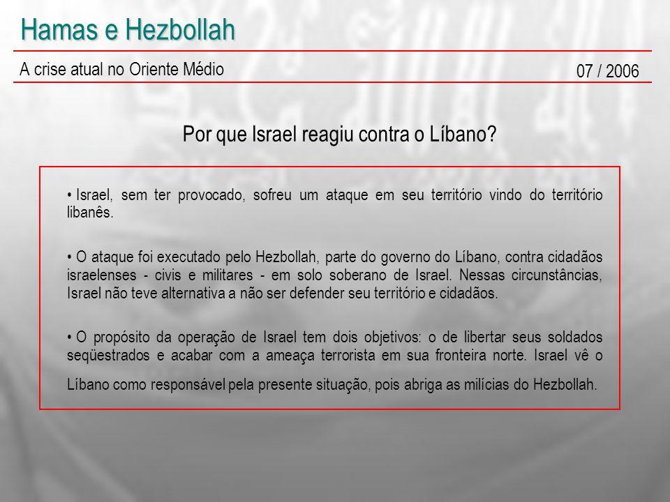 Hamas e Hezbollah A crise atual no Oriente Médio 07 / 2006 Por que Israel reagiu contra o Líbano? Israel, sem ter provocado, sofreu um ataque em seu t