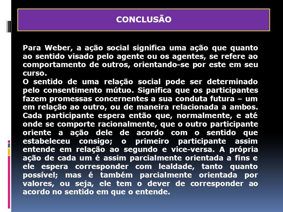 CONCLUSÃO Para Weber, a ação social significa uma ação que quanto ao sentido visado pelo agente ou os agentes, se refere ao comportamento de outros, o