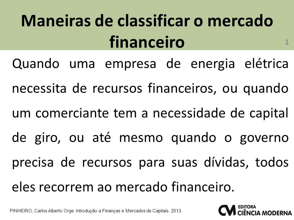 Maneiras de classificar o mercado financeiro Quando uma empresa de energia elétrica necessita de recursos financeiros, ou quando um comerciante tem a