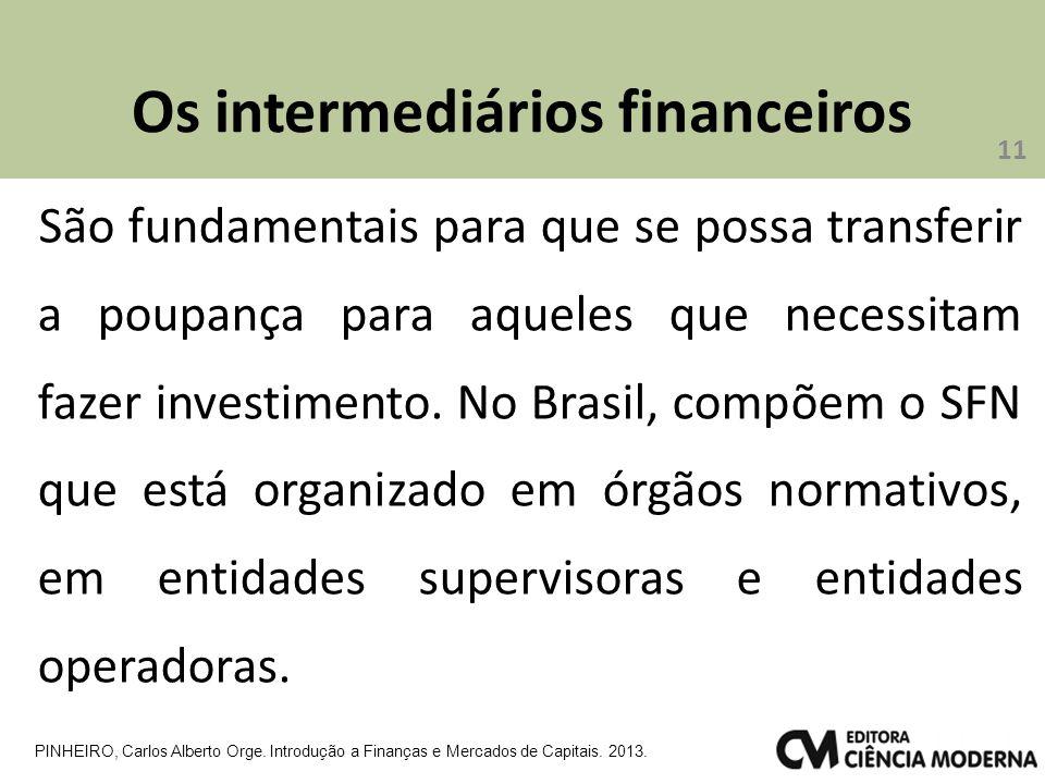 Os intermediários financeiros 11 PINHEIRO, Carlos Alberto Orge. Introdução a Finanças e Mercados de Capitais. 2013. São fundamentais para que se possa