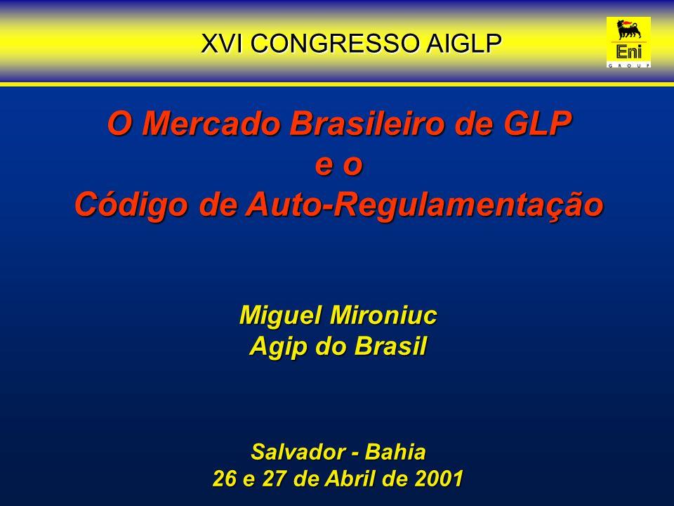 O Mercado Brasileiro de GLP e o Código de Auto-Regulamentação Miguel Mironiuc Agip do Brasil Salvador - Bahia 26 e 27 de Abril de 2001 XVI CONGRESSO A