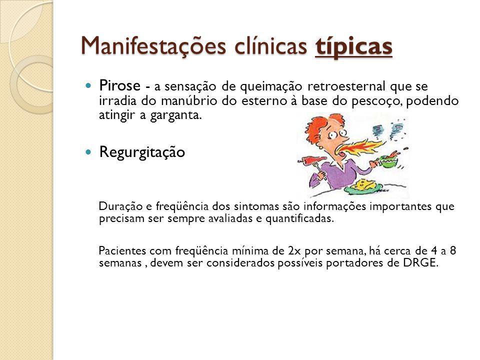 Manifestações clínicas típicas Pirose - a sensação de queimação retroesternal que se irradia do manúbrio do esterno à base do pescoço, podendo atingir