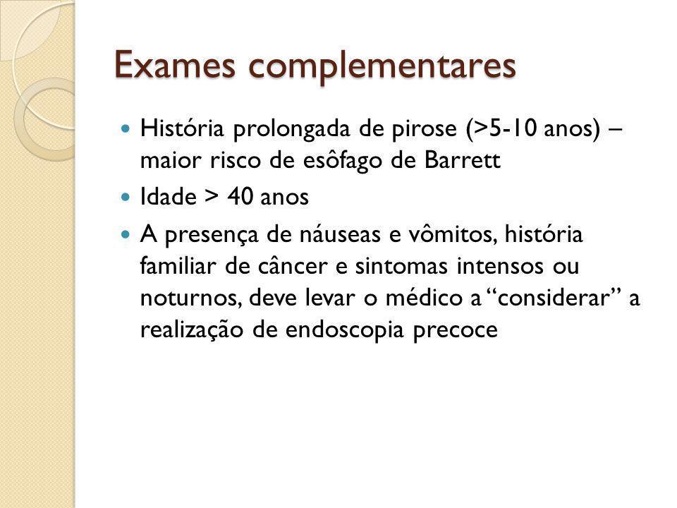 Exames complementares História prolongada de pirose (>5-10 anos) – maior risco de esôfago de Barrett Idade > 40 anos A presença de náuseas e vômitos,