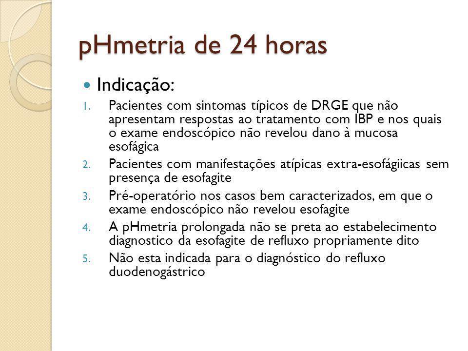 pHmetria de 24 horas Indicação: 1. Pacientes com sintomas típicos de DRGE que não apresentam respostas ao tratamento com IBP e nos quais o exame endos