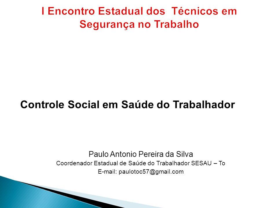 Controle Social em Saúde do Trabalhador Paulo Antonio Pereira da Silva Coordenador Estadual de Saúde do Trabalhador SESAU – To E-mail: paulotoc57@gmai