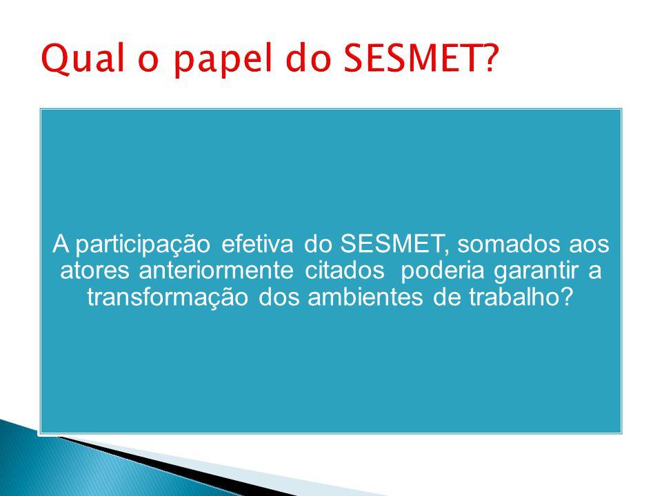 A participação efetiva do SESMET, somados aos atores anteriormente citados poderia garantir a transformação dos ambientes de trabalho?