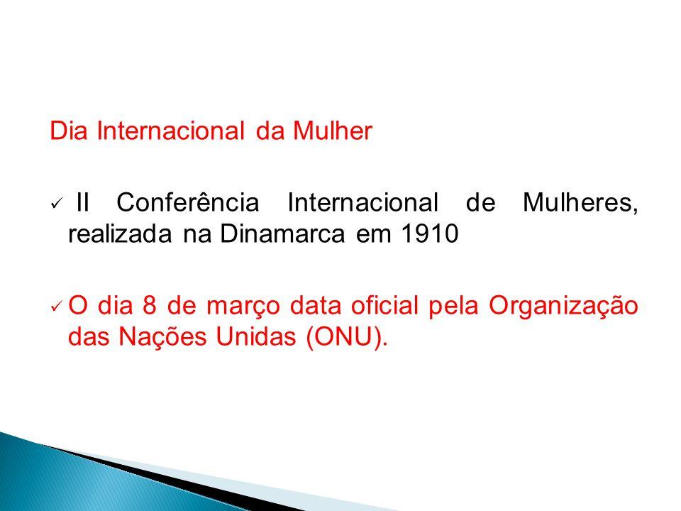 Dia Internacional da Mulher II Conferência Internacional de Mulheres, realizada na Dinamarca em 1910 O dia 8 de março data oficial pela Organização da