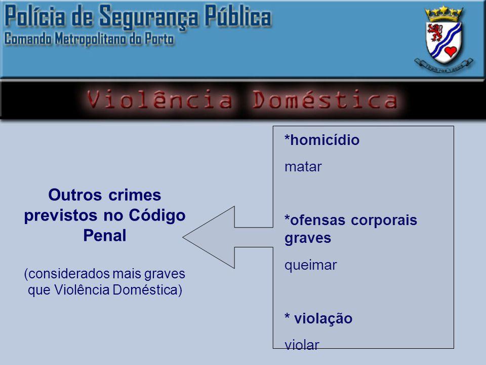 *homicídio matar *ofensas corporais graves queimar * violação violar Outros crimes previstos no Código Penal (considerados mais graves que Violência Doméstica)