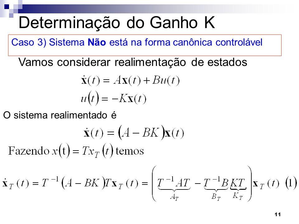 11 Determinação do Ganho K Caso 3) Sistema Não está na forma canônica controlável Vamos considerar realimentação de estados O sistema realimentado é