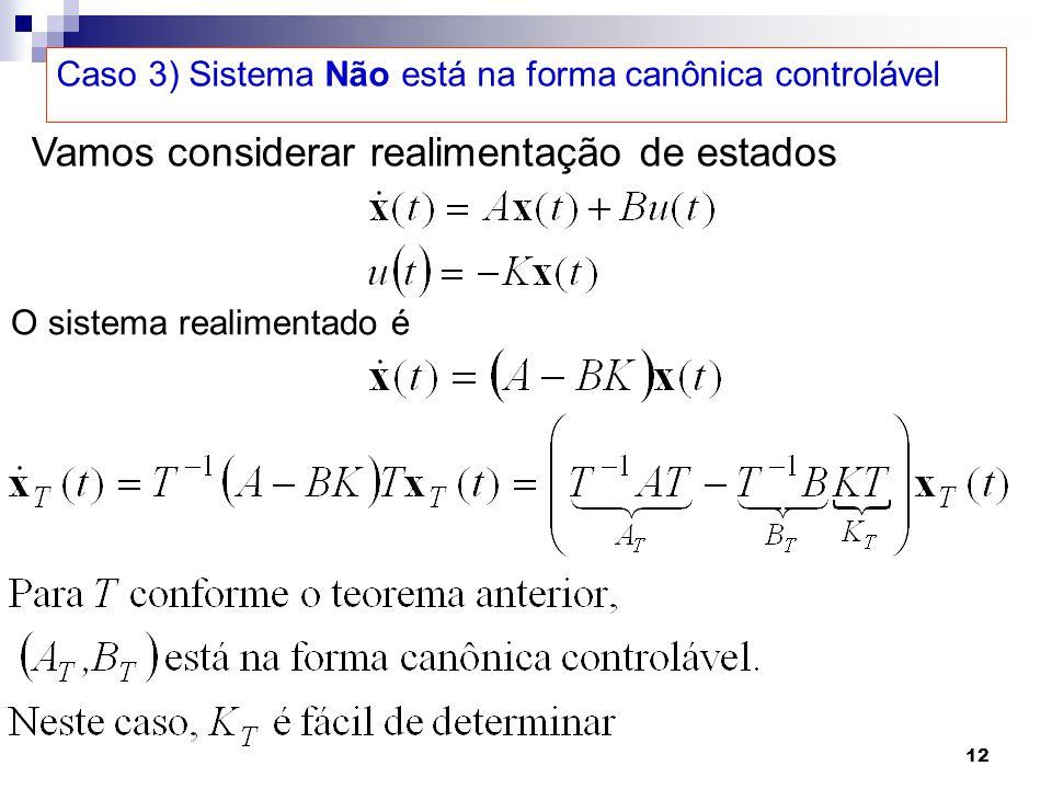 12 Caso 3) Sistema Não está na forma canônica controlável Vamos considerar realimentação de estados O sistema realimentado é