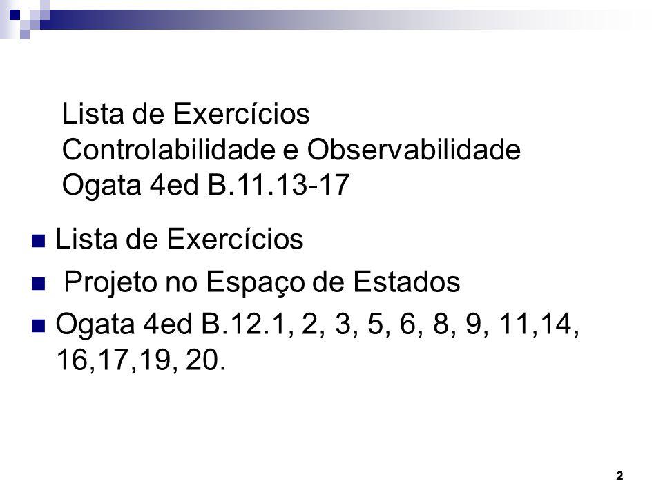 2 Lista de Exercícios Projeto no Espaço de Estados Ogata 4ed B.12.1, 2, 3, 5, 6, 8, 9, 11,14, 16,17,19, 20. Lista de Exercícios Controlabilidade e Obs