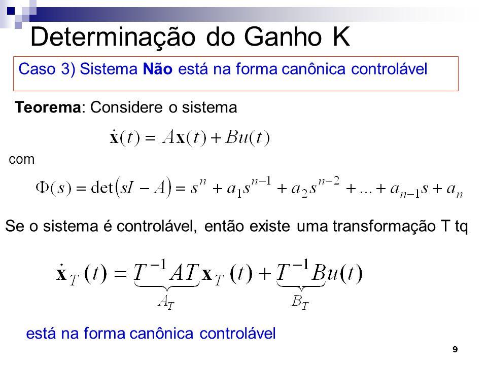 9 Determinação do Ganho K Caso 3) Sistema Não está na forma canônica controlável Teorema: Considere o sistema Se o sistema é controlável, então existe