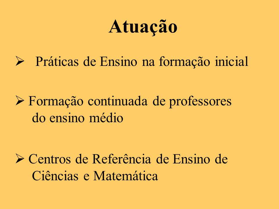 Atuação  Práticas de Ensino na formação inicial  Formação continuada de professores do ensino médio  Centros de Referência de Ensino de Ciências e