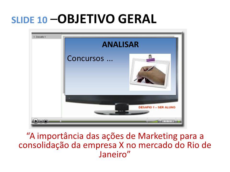 """SLIDE 10 –OBJETIVO GERAL """"A importância das ações de Marketing para a consolidação da empresa X no mercado do Rio de Janeiro"""" ANALISAR Concursos... AN"""