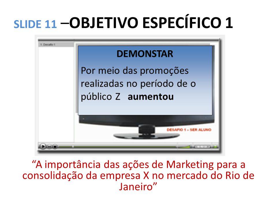 """SLIDE 11 –OBJETIVO ESPECÍFICO 1 """"A importância das ações de Marketing para a consolidação da empresa X no mercado do Rio de Janeiro"""" DEMONSTAR Por mei"""