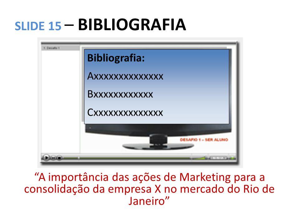 """SLIDE 15 – BIBLIOGRAFIA """"A importância das ações de Marketing para a consolidação da empresa X no mercado do Rio de Janeiro"""" Bibliografia: Axxxxxxxxxx"""