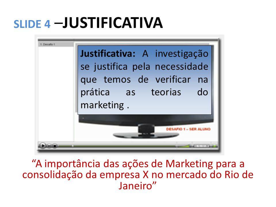 SLIDE 5 –JUSTIFICATIVA A importância das ações de Marketing para a consolidação da empresa X no mercado do Rio de Janeiro Justificativa: E ainda de que forma estas ações consolidaram a marca.