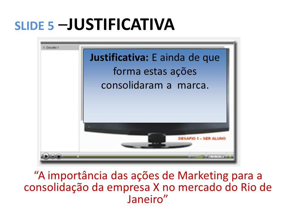 """SLIDE 5 –JUSTIFICATIVA """"A importância das ações de Marketing para a consolidação da empresa X no mercado do Rio de Janeiro"""" Justificativa: E ainda de"""