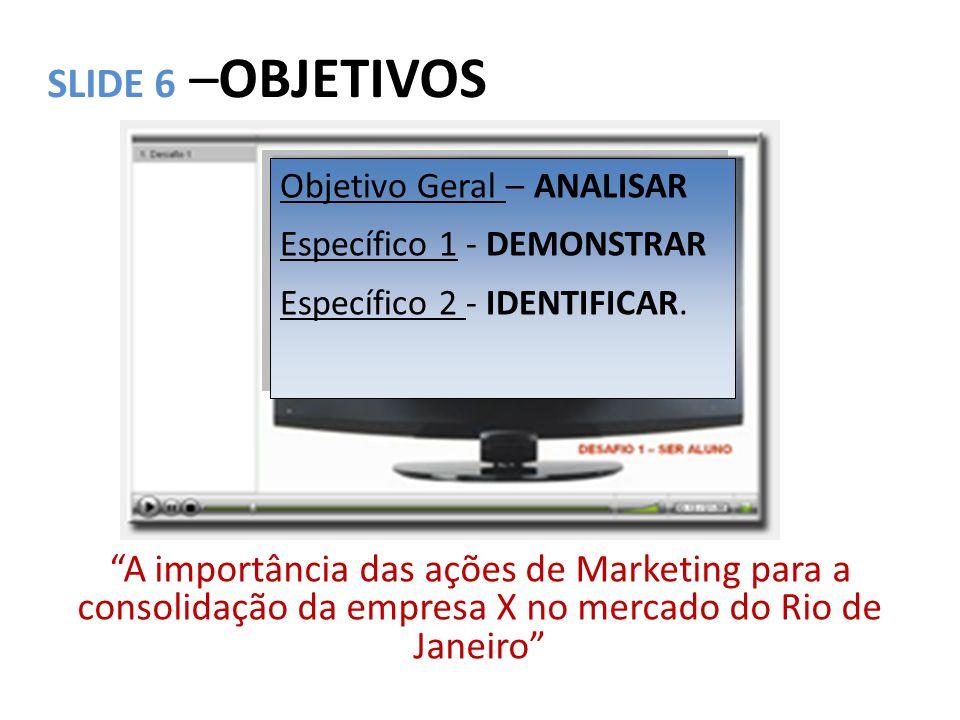 SLIDE 7 –OBJETIVO GERAL A importância das ações de Marketing para a consolidação da empresa X no mercado do Rio de Janeiro ANALISAR As ações de marketing...