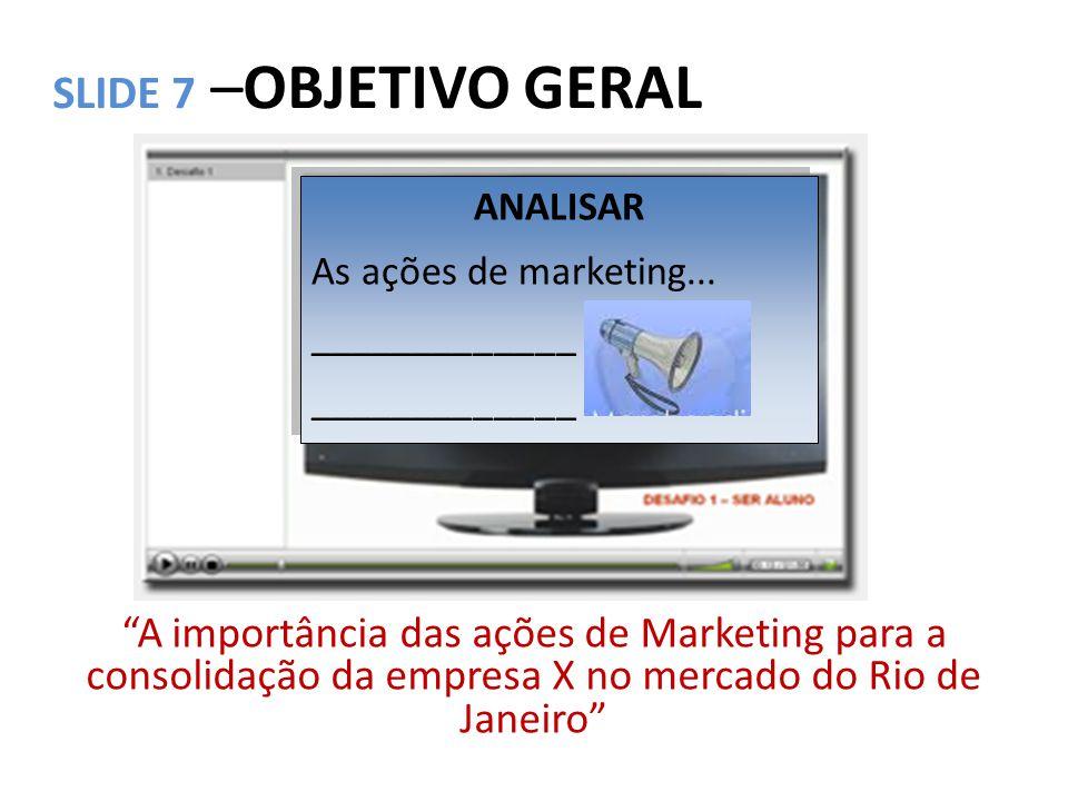 """SLIDE 7 –OBJETIVO GERAL """"A importância das ações de Marketing para a consolidação da empresa X no mercado do Rio de Janeiro"""" ANALISAR As ações de mark"""