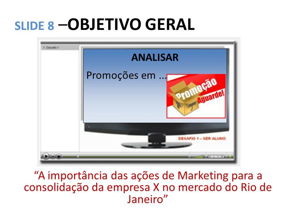 """SLIDE 8 –OBJETIVO GERAL """"A importância das ações de Marketing para a consolidação da empresa X no mercado do Rio de Janeiro"""" ANALISAR Promoções em..."""