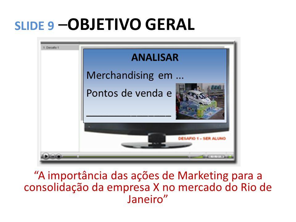 """SLIDE 9 –OBJETIVO GERAL """"A importância das ações de Marketing para a consolidação da empresa X no mercado do Rio de Janeiro"""" ANALISAR Merchandising em"""