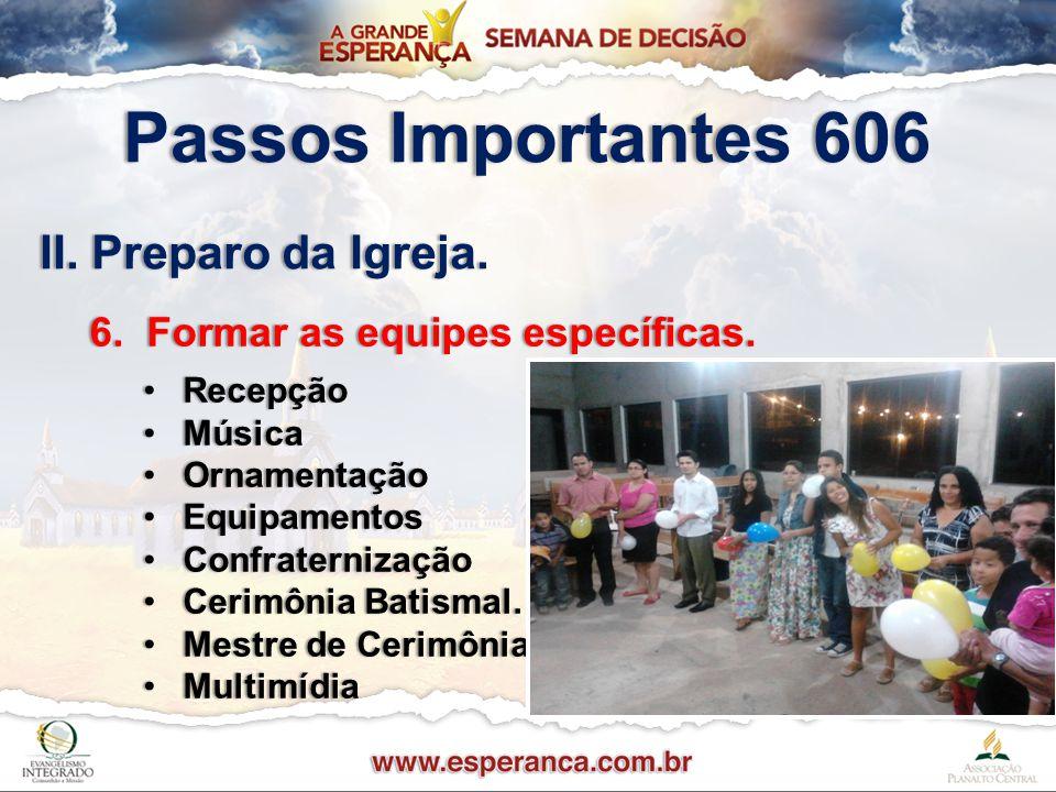 Passos Importantes 606Passos Importantes 606 II. Preparo da Igreja.II. Preparo da Igreja. 6. Formar as equipes específicas.6. Formar as equipes especí
