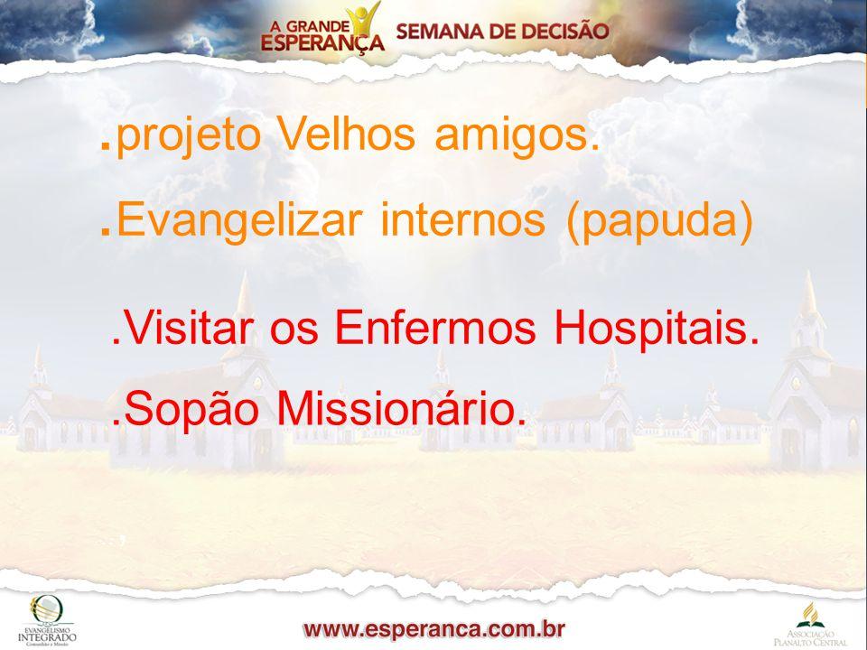. projeto Velhos amigos.. Evangelizar internos (papuda)...Visitar os Enfermos Hospitais..Sopão Missionário..,.,