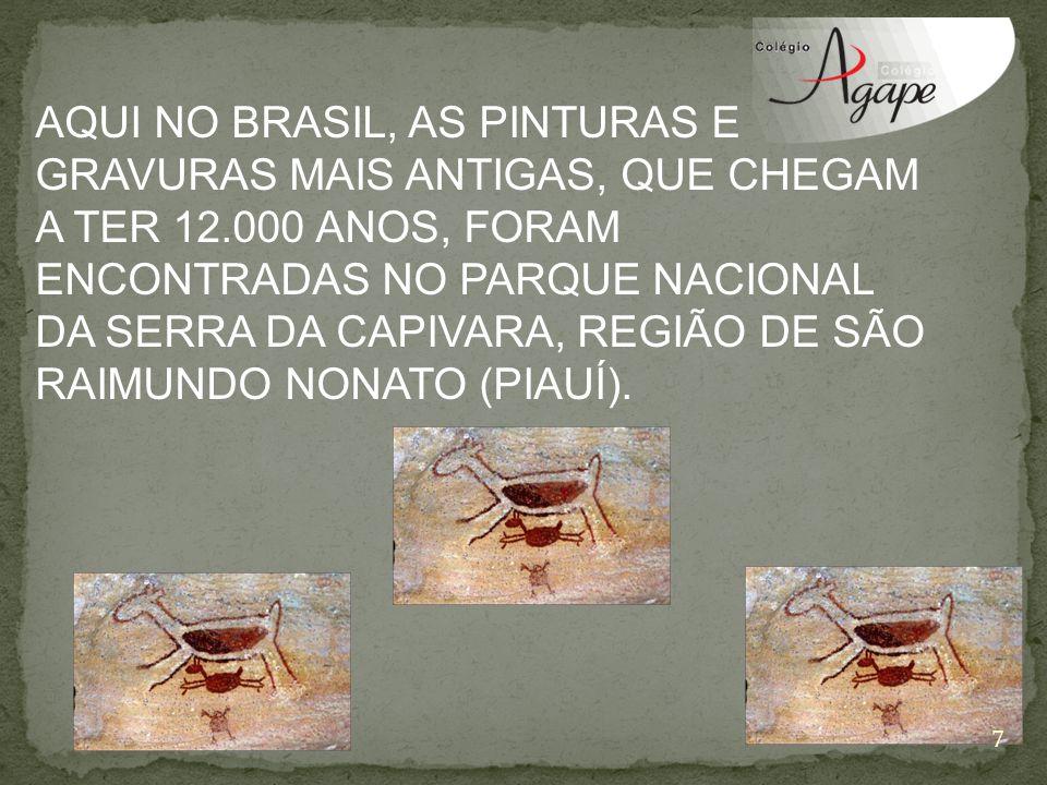 AQUI NO BRASIL, AS PINTURAS E GRAVURAS MAIS ANTIGAS, QUE CHEGAM A TER 12.000 ANOS, FORAM ENCONTRADAS NO PARQUE NACIONAL DA SERRA DA CAPIVARA, REGIÃO D