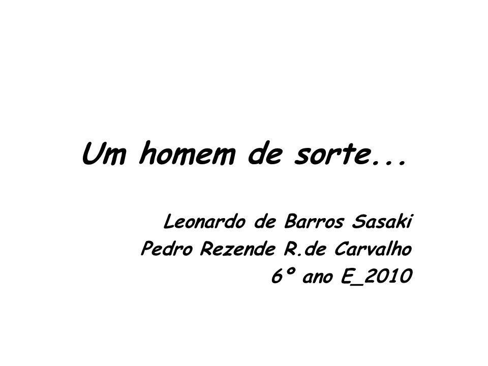 Um homem de sorte... Leonardo de Barros Sasaki Pedro Rezende R.de Carvalho 6º ano E_2010