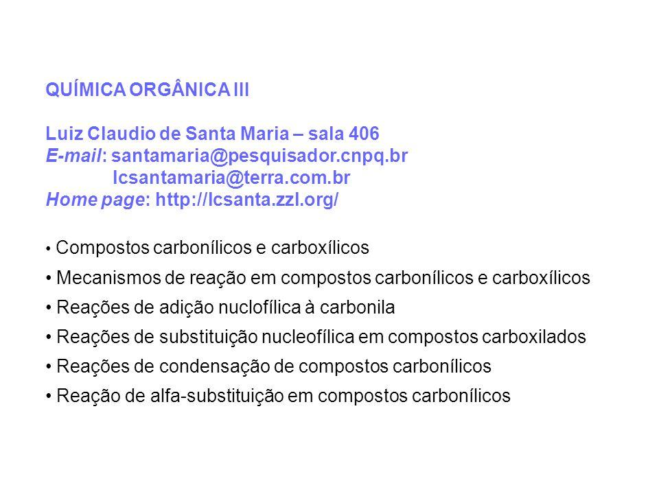 QUÍMICA ORGÂNICA III Luiz Claudio de Santa Maria – sala 406 E-mail: santamaria@pesquisador.cnpq.br lcsantamaria@terra.com.br Home page: http://lcsanta