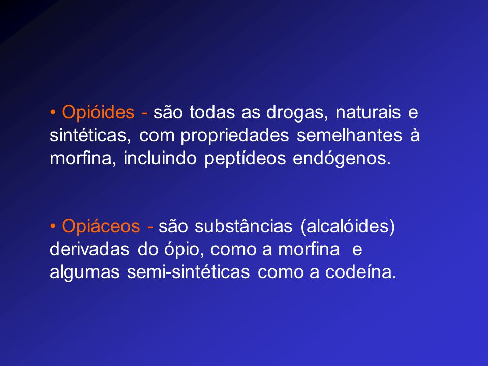 Opióides - são todas as drogas, naturais e sintéticas, com propriedades semelhantes à morfina, incluindo peptídeos endógenos. Opiáceos - são substânci