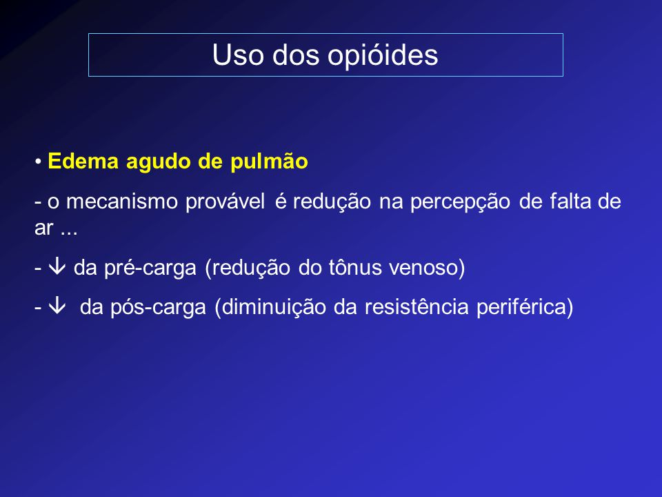 Uso dos opióides Edema agudo de pulmão - o mecanismo provável é redução na percepção de falta de ar... -  da pré-carga (redução do tônus venoso) - 