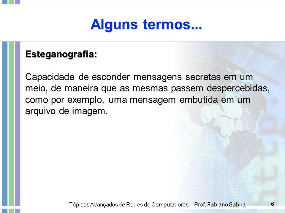 Tópicos Avançados de Redes de Computadores - Prof. Fabiano Sabha 6 Esteganografia: Capacidade de esconder mensagens secretas em um meio, de maneira qu