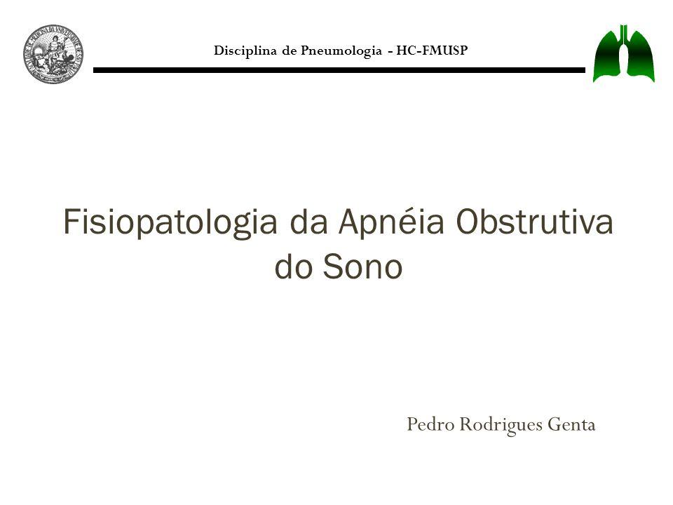 Disciplina de Pneumologia - HC-FMUSP Pedro Rodrigues Genta Fisiopatologia da Apnéia Obstrutiva do Sono
