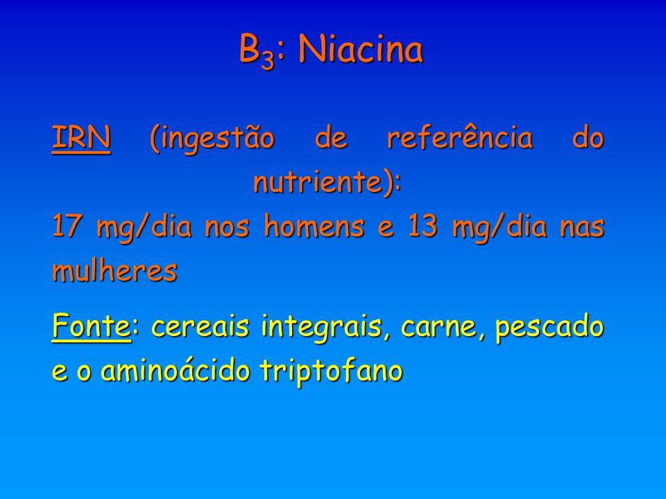 B 3 : Niacina IRN (ingestão de referência do nutriente): 17 mg/dia nos homens e 13 mg/dia nas mulheres Fonte: cereais integrais, carne, pescado e o am
