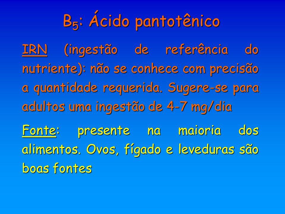 B 5 : Ácido pantotênico IRN (ingestão de referência do nutriente): não se conhece com precisão a quantidade requerida. Sugere-se para adultos uma inge