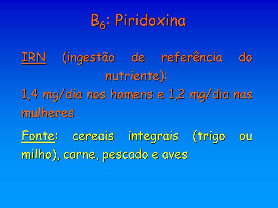 B 6 : Piridoxina IRN (ingestão de referência do nutriente): 1,4 mg/dia nos homens e 1,2 mg/dia nas mulheres Fonte: cereais integrais (trigo ou milho),