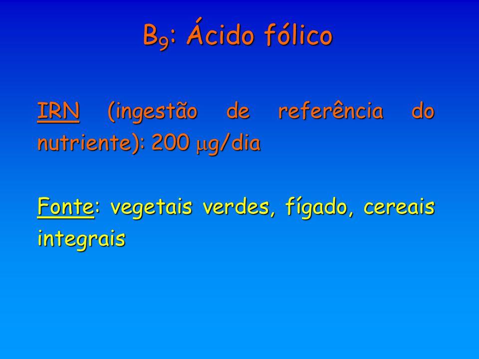B 9 : Ácido fólico IRN (ingestão de referência do nutriente): 200  g/dia Fonte: vegetais verdes, fígado, cereais integrais